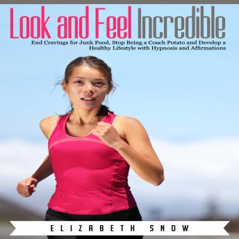 Download Look and Feel Incredible: End Cravings for Junk Food, Stop Being a Couch Potato and Develop a Healthy Lifestyle with Hypnosis and Affirmations by Elizabeth Snow