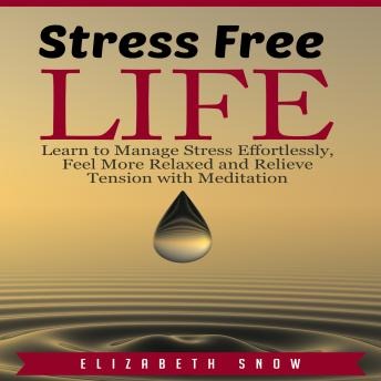 Stress Free Life: Learn to Manage Stress Effortlessly, Feel More Relaxed and Relieve Tension with Meditation