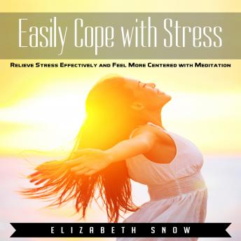 Easily Cope with Stress: Relieve Stress Effectively and Feel More Centered with Meditation