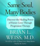 Same Soul, Many Bodies: Discover the Healing Power of Future Lives through Progression Therapy, Brian L. Weiss