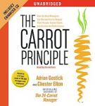 Carrot Principle: How the Best Managers Use Recognition to Engage Their People, Retain Talent, and Accelerate Performance, Chester Elton, Adrian Gostick