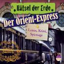 Der Orient-Express - Luxus, Krimi, Spionage - Rätsel der Erde (Ungekürzt) Audiobook