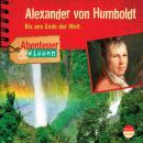Alexander von Humboldt - Bis ans Ende der Welt - Abenteuer & Wissen (Ungekürzt) Audiobook