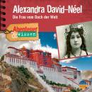 Alexandra David-Néel - Die Frau vom Dach der Welt - Abenteuer & Wissen (Ungekürzt) Audiobook