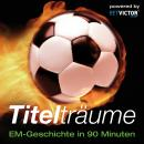 Titelträume: EM-Geschichte in 90 Minuten Audiobook