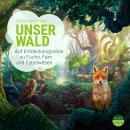Unser Wald - Auf Entdeckungsreise zu Fuchs, Farn und Fabelwesen - Unsere Welt Audiobook