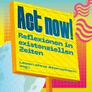 Act now! - Reflexionen in existenziellen Zeiten (Ungekürzt) Audiobook