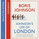 Johnson's Life of London: The People Who Made the City That Made the World, Boris Johnson