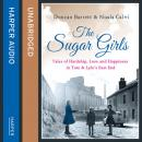 Sugar Girls: Tales of Hardship, Love and Happiness in Tate & Lyle's East End, Nuala Calvi, Duncan Barrett