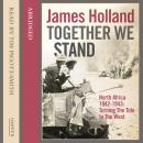 Together We Stand: North Africa 1942-1943: Turning the Tide in the West, James Holland