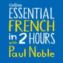 Essential French in 2 hours with Paul Noble: French Made Easy with Your 1 million-best-selling Personal Language Coach, Paul Noble