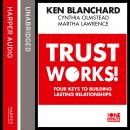 Trust Works: Four Keys to Building Lasting Relationships, Martha Lawrence, Cynthia Olmstead, Ken Blanchard