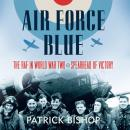 Air Force Blue: The RAF in World War Two - Spearhead of Victory, Patrick Bishop