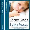 I Miss Mummy: The true story of a frightened young girl who is desperate to go home, Cathy Glass