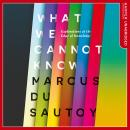 What We Cannot Know: Explorations at the Edge of Knowledge, Marcus Du Sautoy