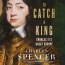 To Catch A King: Charles II's Great Escape, Charles Spencer