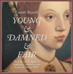 Young and Damned and Fair: The Life and Tragedy of Catherine Howard at the Court of Henry VIII, Gareth Russell