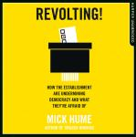 Revolting!: How the Establishment are Undermining Democracy and What They're Afraid Of, Mick Hume