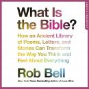 What is the Bible?: How an Ancient Library of Poems, Letters and Stories Can Transform the Way You Think and Feel About Everything, Rob Bell