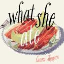 What She Ate: Six Remarkable Women and the Food That Tells Their Stories, Laura Shapiro