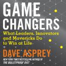 Game Changers: What Leaders, Innovators and Mavericks Do to Win at Life Audiobook