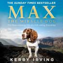 Max the Miracle Dog: The Heart-warming Tale of a Life-saving Friendship, Kerry Irving