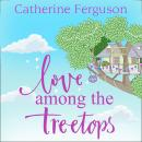 Love Among the Treetops: A feel good read filled with romance Audiobook
