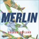 Merlin: The Power Behind the Spitfire, Mosquito and Lancaster: The Story of the Engine That Won the  Audiobook