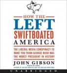 How the Left Swiftboated America: The Liberal Media Conspiracy to Make You Think George Bush Was the Worst President in History, John Gibson