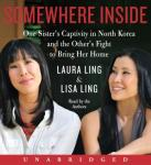 Somewhere Inside: One Sister's Captivity in North Korea and the Other's Fight to Bring Her Home, Lisa Ling, Laura Ling