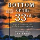 Bottom of the 33rd: Hope and Redemption in Baseball's Longest Game, Dan Barry