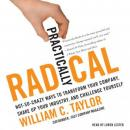 Practically Radical: Not-So-Crazy Ways to Transform Your Company, Shake Up Your Industry, and Challenge Yourself, William C. Taylor