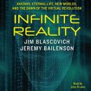 Infinite Reality: Avatars, Eternal Life, New Worlds, and the Dawn of the Virtual Revolution, Jeremy Bailenson, Jim Blascovich