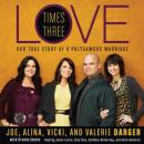 Love Times Three: The True Story of a Polygamous Marriage, Mr. Joe Darger, Valerie Darger, Vicki Darger, Alina Darger