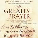 Greatest Prayer: Rediscovering the Revolutionary Message, John Dominic Crossan