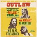 Outlaw: Waylon, Willie, Kris, and the Renegades of Nashville, Michael Streissguth
