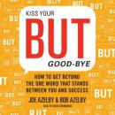 Kiss Your BUT Good-Bye: How to Get Beyond the One Word That Stands Between You and Success, Robert Azelby, Joseph Azelby