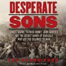 Desperate Sons: Samuel Adams, Patrick Henry, John Hancock, and the Secret Bands of Radicals Who Led  Audiobook