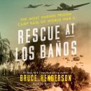 Rescue at Los Banos: The Most Daring Prison Camp Raid of World War II, Bruce Henderson