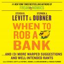 When to Rob a Bank: ...And 131 More Warped Suggestions and Well-Intended Rants, Steven D. Levitt, Stephen J. Dubner