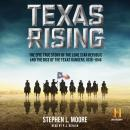 Texas Rising: The Epic True Story of the Lone Star Republic and the Rise of the Texas Rangers, 1836-1846, Stephen L. Moore