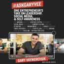 #AskGaryVee: One Entrepreneur's Take on Leadership, Social Media, and Self-Awareness, Gary Vaynerchuk