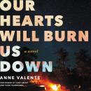 Our Hearts Will Burn Us Down: A Novel, Anne Valente