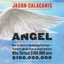 Angel: How to Invest in Technology Startups-Timeless Advice from an Angel Investor Who Turned $100,000 into $100,000,000, Jason Calacanis