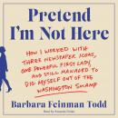 Pretend I'm Not Here: How I Worked with Three Newspaper Icons, One Powerful First Lady, and Still Managed to Dig Myself Out of the Washington Swamp, Barbara Feinman Todd