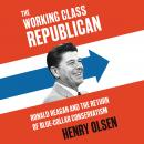 Working Class Republican: Ronald Reagan and the Return of Blue-Collar Conservatism Audiobook