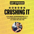 Crushing It!: How Great Entrepreneurs Build Their Business and Influence-and How You Can, Too Audiobook