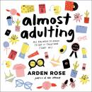Almost Adulting: All You Need to Know to Get It Together (Sort Of), Arden Rose