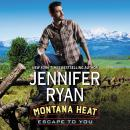 Montana Heat: Escape to You: A Montana Heat Novel, Jennifer Ryan