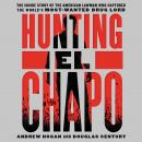 Hunting El Chapo: The Inside Story of the American Lawman Who Captured the World's Most-Wanted Drug Lord, Andrew Hogan, Douglas Century